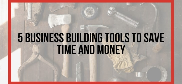 5 business building tools that will save you time/money